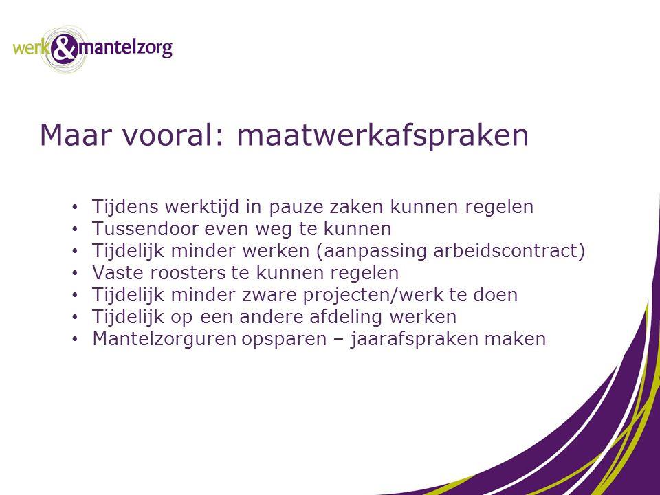 Maar vooral: maatwerkafspraken Tijdens werktijd in pauze zaken kunnen regelen Tussendoor even weg te kunnen Tijdelijk minder werken (aanpassing arbeid