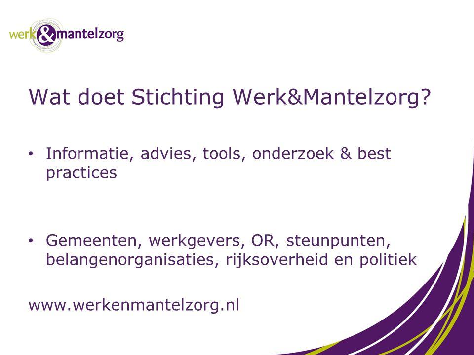 Wat doet Stichting Werk&Mantelzorg? Informatie, advies, tools, onderzoek & best practices Gemeenten, werkgevers, OR, steunpunten, belangenorganisaties