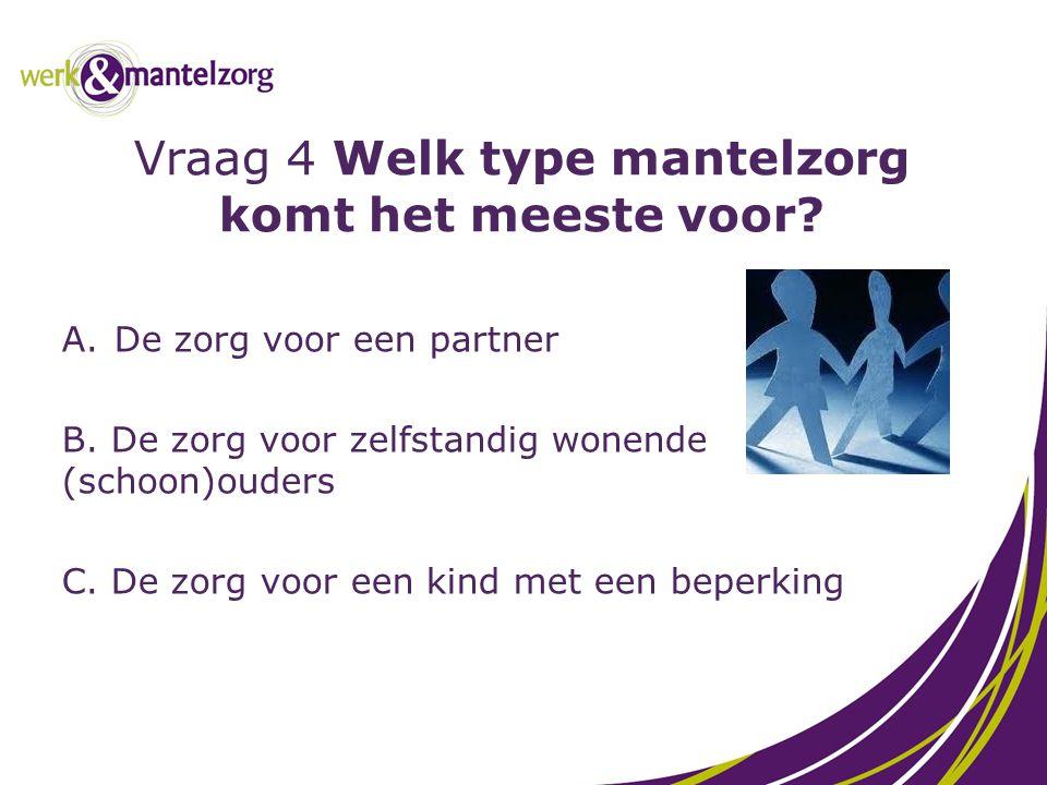 Vraag 4 Welk type mantelzorg komt het meeste voor? A.De zorg voor een partner B. De zorg voor zelfstandig wonende (schoon)ouders C. De zorg voor een k