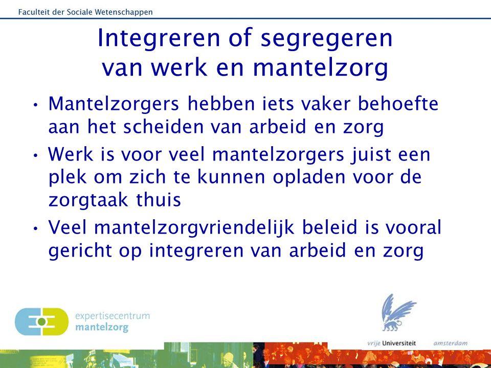 Integreren of segregeren van werk en mantelzorg Mantelzorgers hebben iets vaker behoefte aan het scheiden van arbeid en zorg Werk is voor veel mantelz