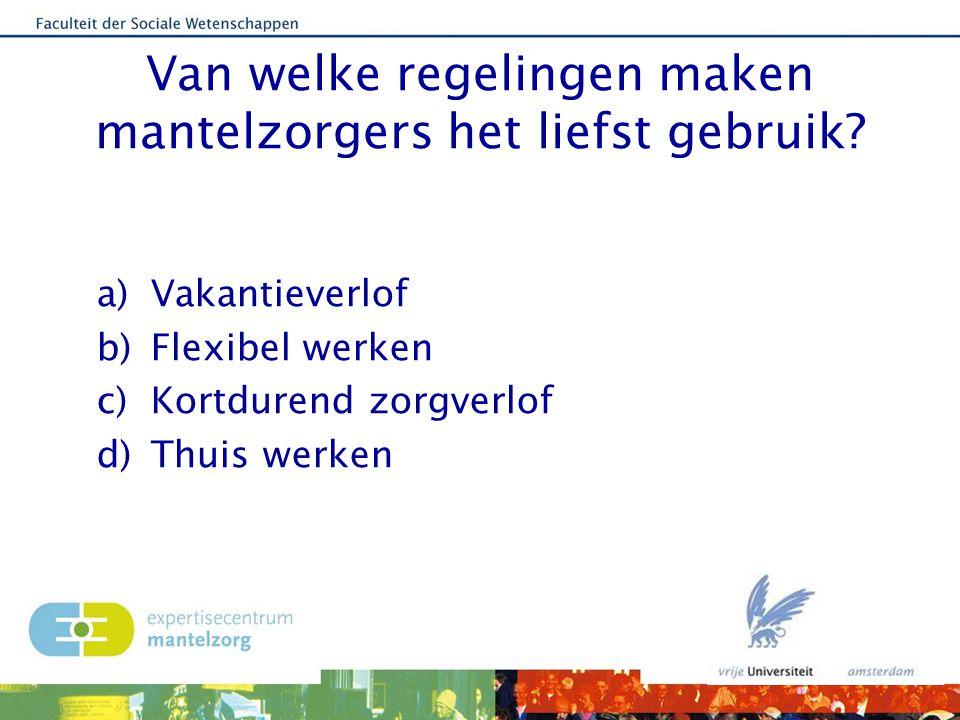 Van welke regelingen maken mantelzorgers het liefst gebruik? a)Vakantieverlof b)Flexibel werken c)Kortdurend zorgverlof d)Thuis werken