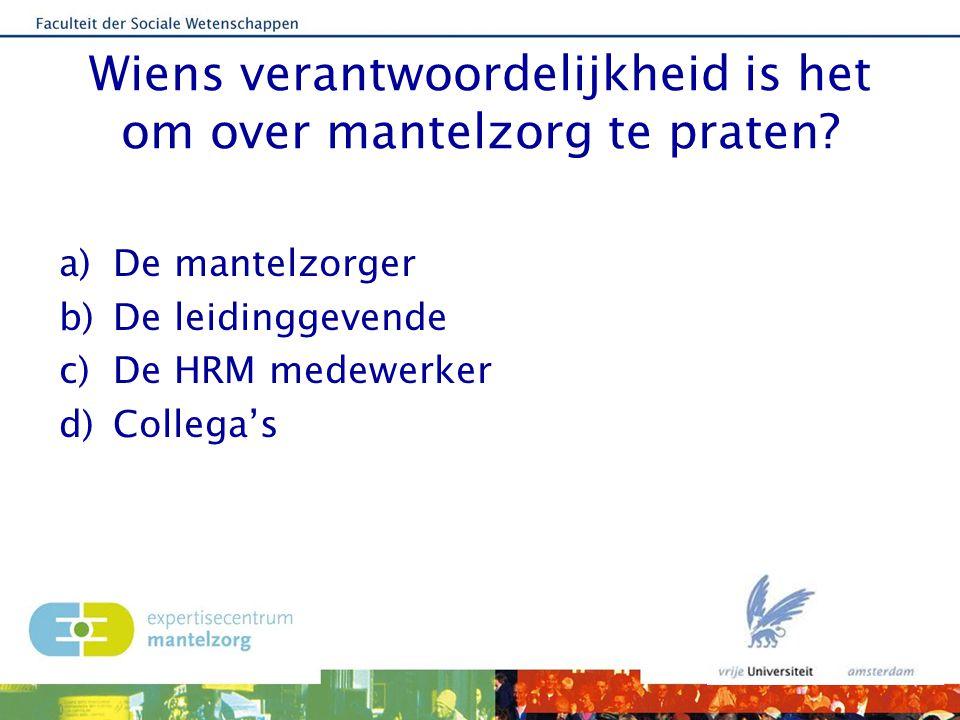 Wiens verantwoordelijkheid is het om over mantelzorg te praten? a)De mantelzorger b)De leidinggevende c)De HRM medewerker d)Collega's