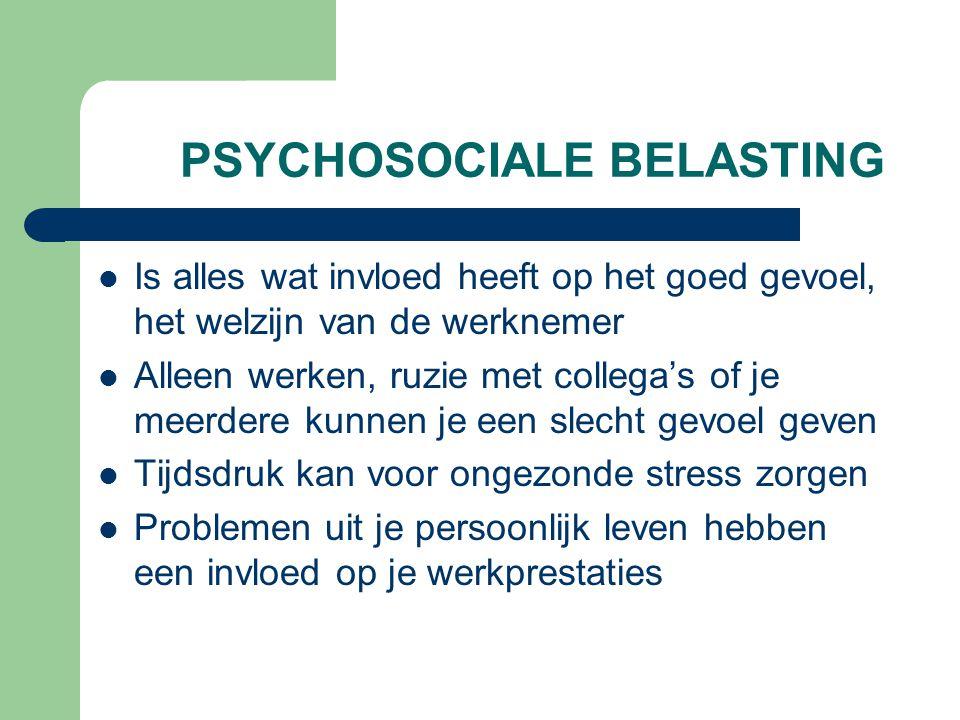 PSYCHOSOCIALE BELASTING Is alles wat invloed heeft op het goed gevoel, het welzijn van de werknemer Alleen werken, ruzie met collega's of je meerdere