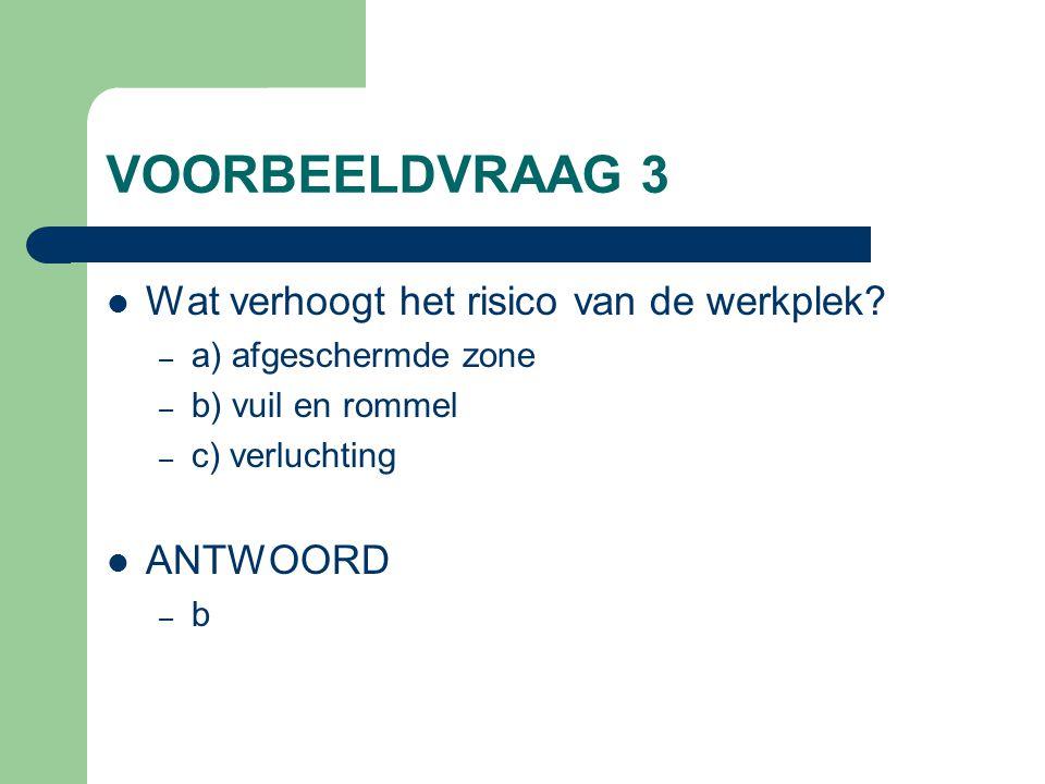VOORBEELDVRAAG 3 Wat verhoogt het risico van de werkplek? – a) afgeschermde zone – b) vuil en rommel – c) verluchting ANTWOORD –b–b