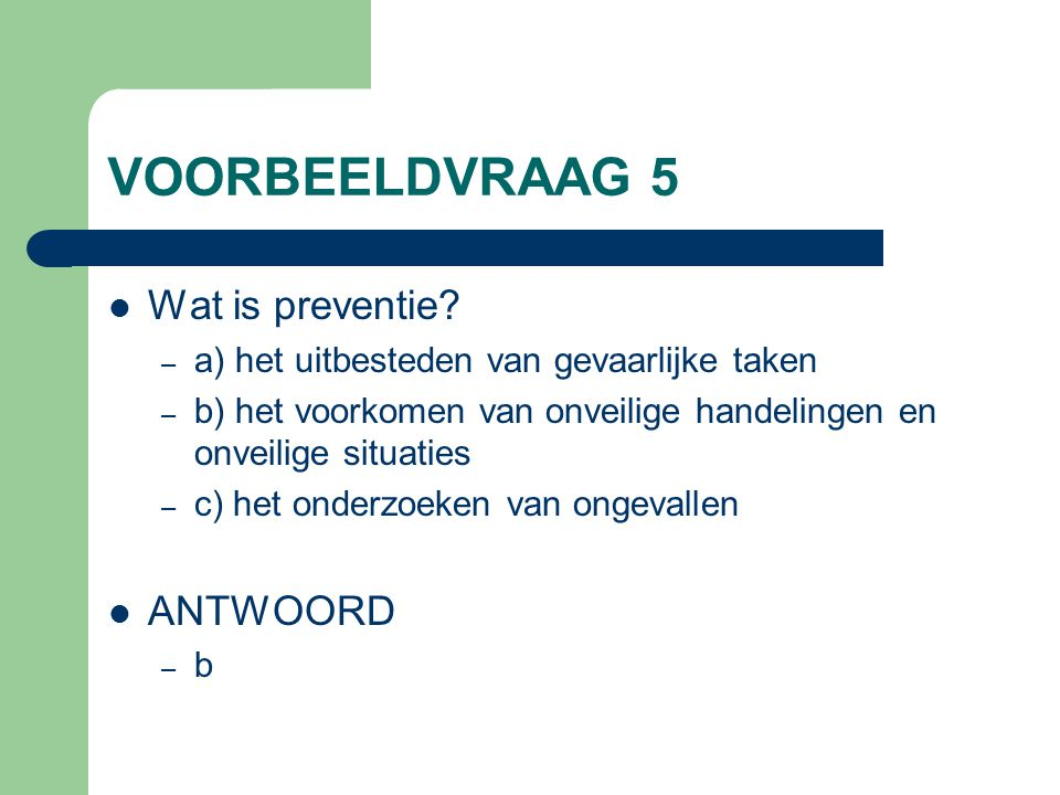 VOORBEELDVRAAG 5 Wat is preventie? – a) het uitbesteden van gevaarlijke taken – b) het voorkomen van onveilige handelingen en onveilige situaties – c)