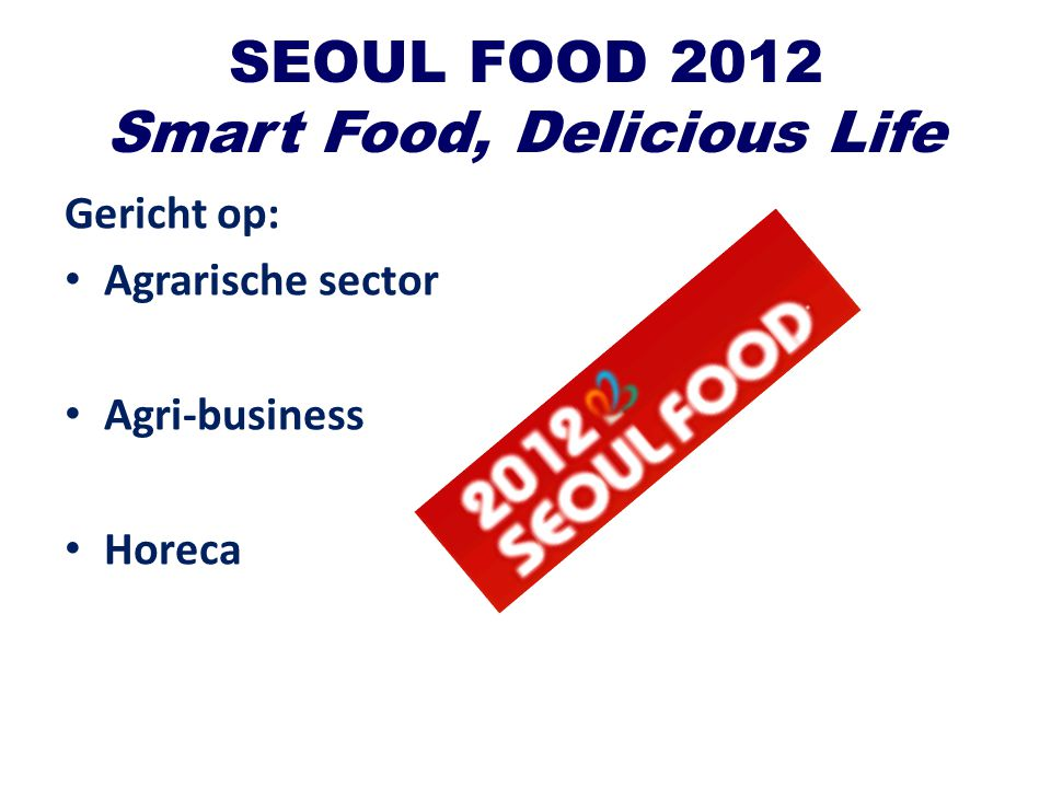 SEOUL FOOD 2012 Smart Food, Delicious Life Gericht op: Agrarische sector Agri-business Horeca