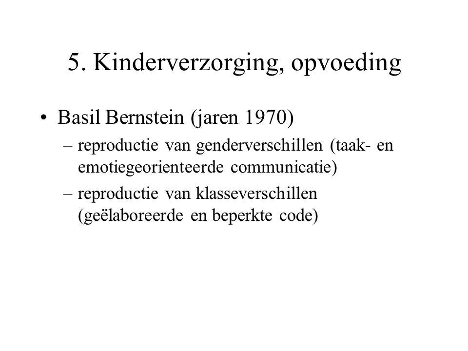 5. Kinderverzorging, opvoeding Basil Bernstein (jaren 1970) –reproductie van genderverschillen (taak- en emotiegeorienteerde communicatie) –reproducti