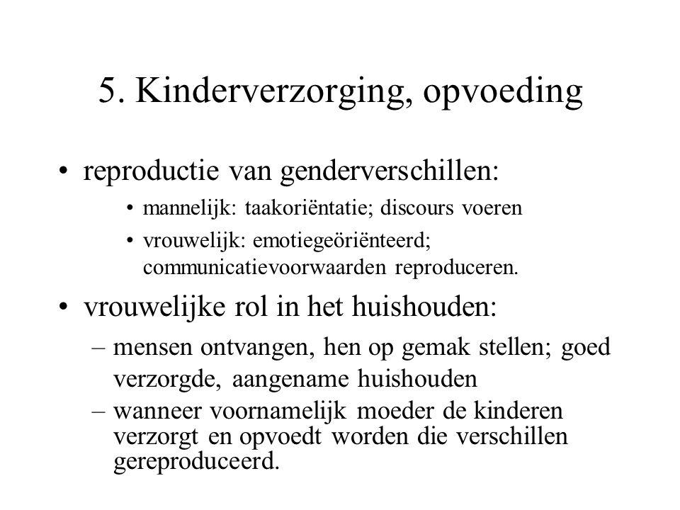 5. Kinderverzorging, opvoeding reproductie van genderverschillen: mannelijk: taakoriëntatie; discours voeren vrouwelijk: emotiegeöriënteerd; communica