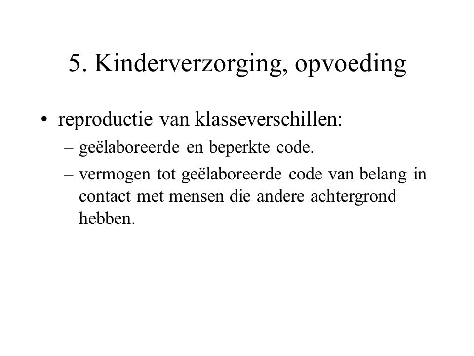 5. Kinderverzorging, opvoeding reproductie van klasseverschillen: –geëlaboreerde en beperkte code. –vermogen tot geëlaboreerde code van belang in cont