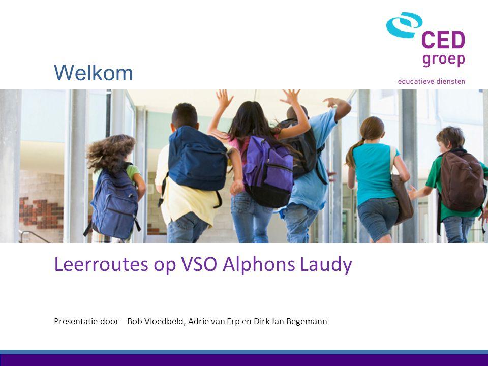 Welkom Presentatie door Leerroutes op VSO Alphons Laudy Bob Vloedbeld, Adrie van Erp en Dirk Jan Begemann