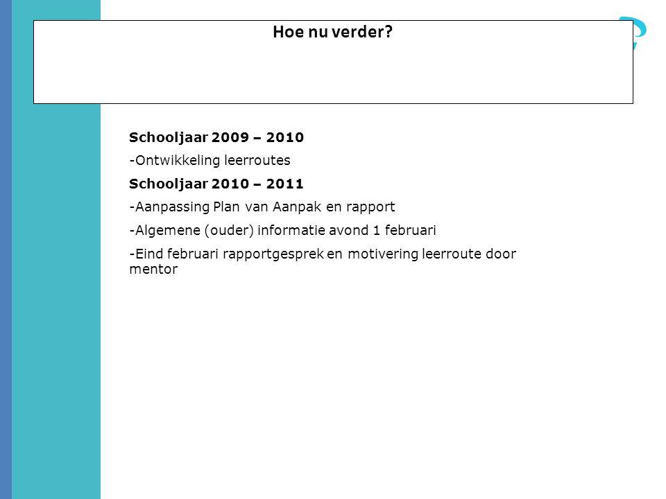 Hoe nu verder? Schooljaar 2009 – 2010 -Ontwikkeling leerroutes Schooljaar 2010 – 2011 -Aanpassing Plan van Aanpak en rapport -Algemene (ouder) informa