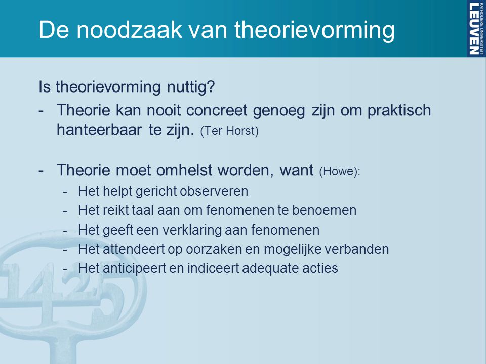 De noodzaak van theorievorming Is theorievorming nuttig? -Theorie kan nooit concreet genoeg zijn om praktisch hanteerbaar te zijn. (Ter Horst) -Theori