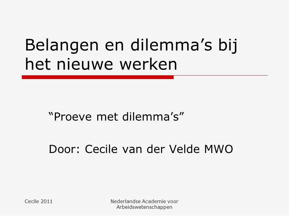 Cecile 2011Nederlandse Academie voor Arbeidswetenschappen Belangen en dilemma's bij het nieuwe werken Proeve met dilemma's Door: Cecile van der Velde MWO