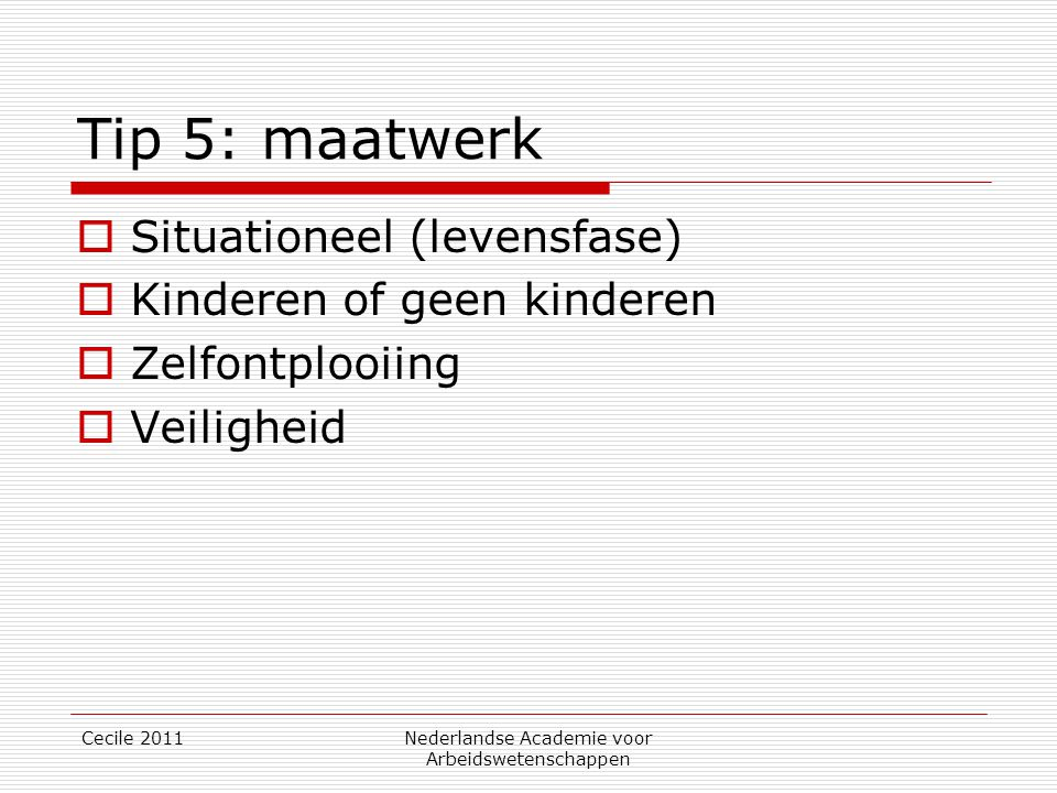 Tip 5: maatwerk  Situationeel (levensfase)  Kinderen of geen kinderen  Zelfontplooiing  Veiligheid Cecile 2011Nederlandse Academie voor Arbeidswetenschappen