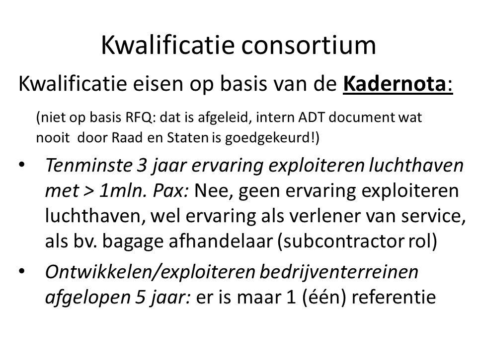 Kwalificatie consortium Kwalificatie eisen op basis van de Kadernota: (niet op basis RFQ: dat is afgeleid, intern ADT document wat nooit door Raad en Staten is goedgekeurd!) Tenminste 3 jaar ervaring exploiteren luchthaven met > 1mln.