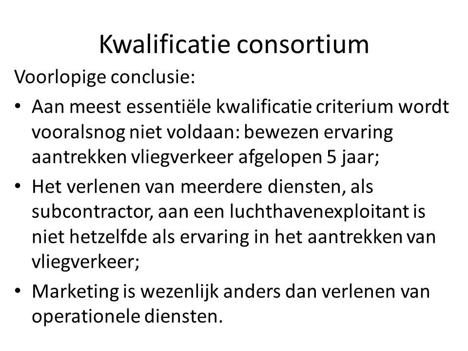 Kwalificatie consortium Voorlopige conclusie: Aan meest essentiële kwalificatie criterium wordt vooralsnog niet voldaan: bewezen ervaring aantrekken vliegverkeer afgelopen 5 jaar; Het verlenen van meerdere diensten, als subcontractor, aan een luchthavenexploitant is niet hetzelfde als ervaring in het aantrekken van vliegverkeer; Marketing is wezenlijk anders dan verlenen van operationele diensten.