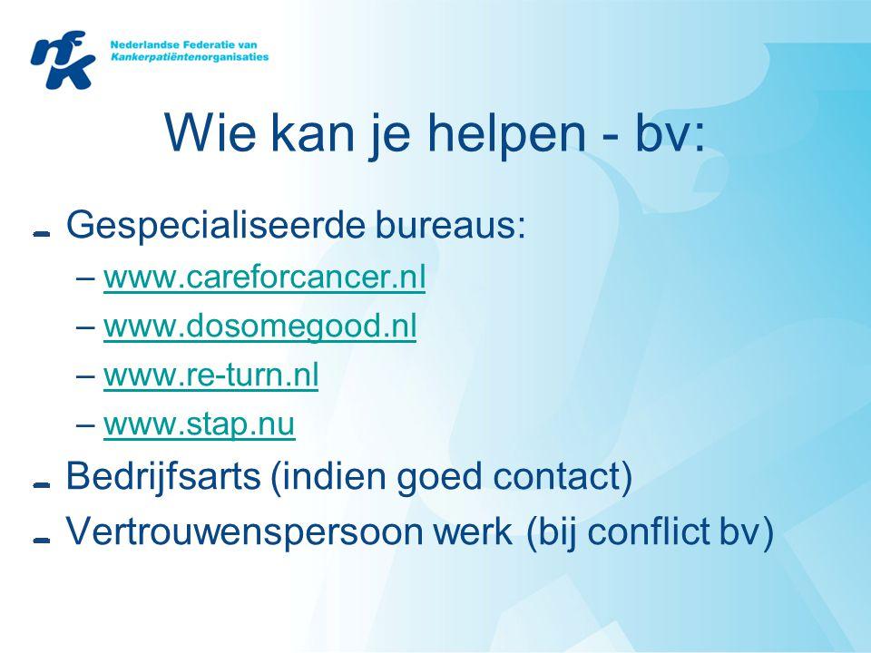 Wie kan je helpen - bv: Gespecialiseerde bureaus: –www.careforcancer.nlwww.careforcancer.nl –www.dosomegood.nlwww.dosomegood.nl –www.re-turn.nlwww.re-