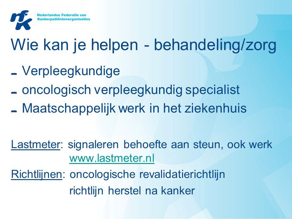Wie kan je helpen - behandeling/zorg Verpleegkundige oncologisch verpleegkundig specialist Maatschappelijk werk in het ziekenhuis Lastmeter: signalere