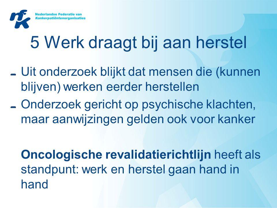 5 Werk draagt bij aan herstel Uit onderzoek blijkt dat mensen die (kunnen blijven) werken eerder herstellen Onderzoek gericht op psychische klachten,