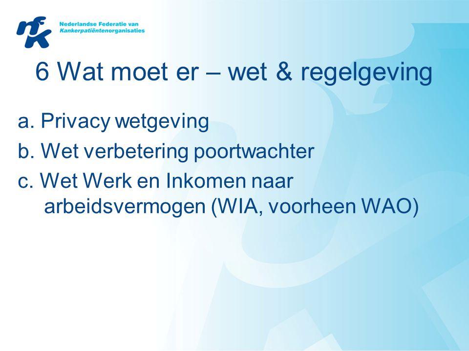 6 Wat moet er – wet & regelgeving a. Privacy wetgeving b. Wet verbetering poortwachter c. Wet Werk en Inkomen naar arbeidsvermogen (WIA, voorheen WAO)