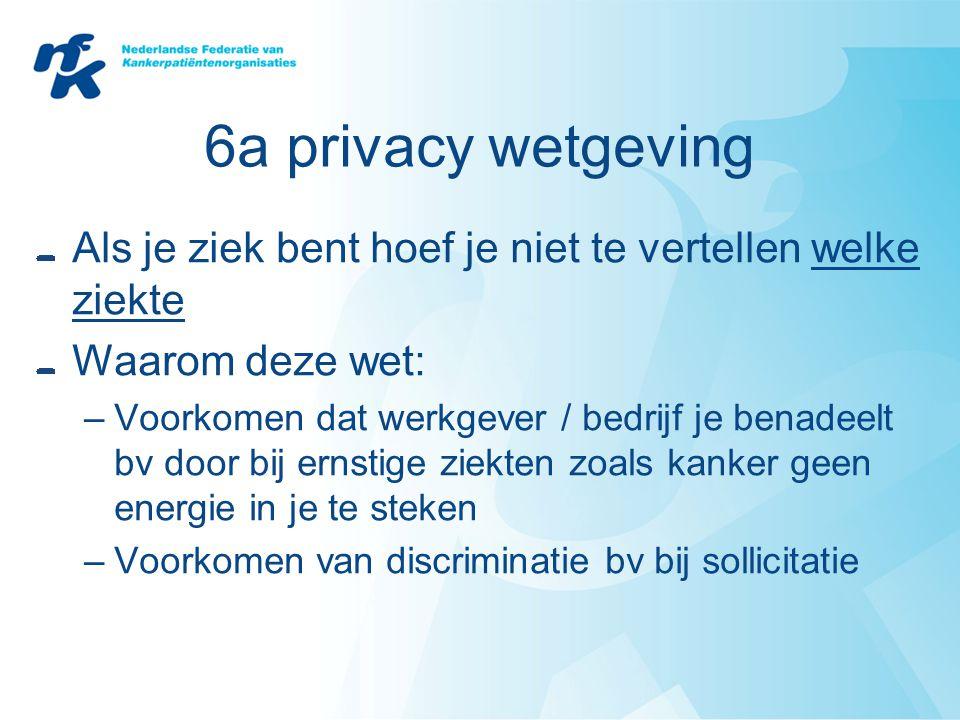 6a privacy wetgeving Als je ziek bent hoef je niet te vertellen welke ziekte Waarom deze wet: –Voorkomen dat werkgever / bedrijf je benadeelt bv door