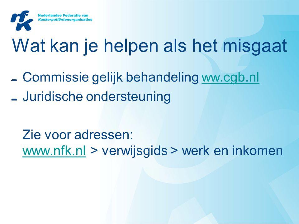 Wat kan je helpen als het misgaat Commissie gelijk behandeling ww.cgb.nlww.cgb.nl Juridische ondersteuning Zie voor adressen: www.nfk.nl > verwijsgids