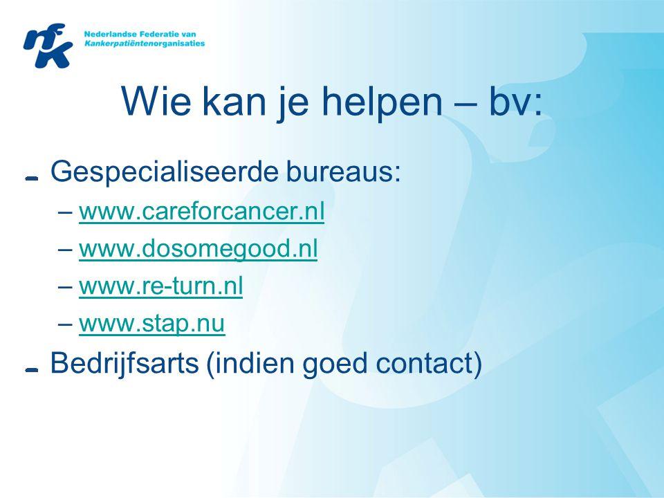 Wie kan je helpen – bv: Gespecialiseerde bureaus: –www.careforcancer.nlwww.careforcancer.nl –www.dosomegood.nlwww.dosomegood.nl –www.re-turn.nlwww.re-