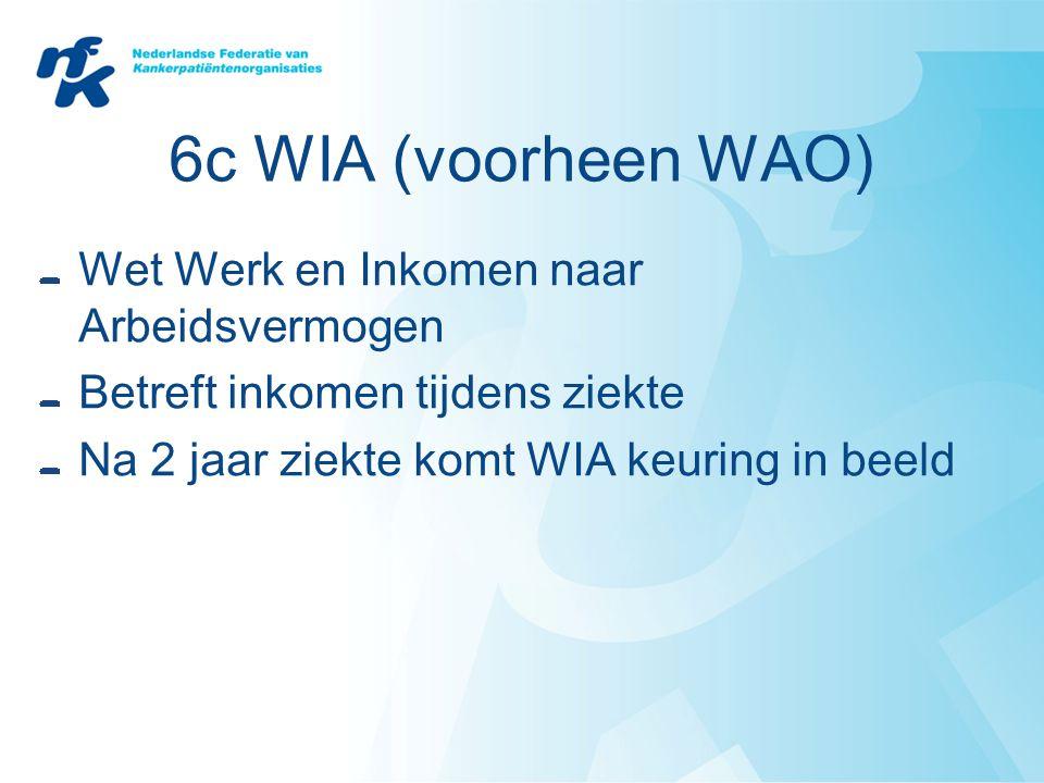 6c WIA (voorheen WAO) Wet Werk en Inkomen naar Arbeidsvermogen Betreft inkomen tijdens ziekte Na 2 jaar ziekte komt WIA keuring in beeld