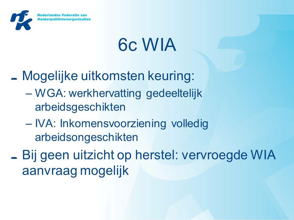 6c WIA Mogelijke uitkomsten keuring: –WGA: werkhervatting gedeeltelijk arbeidsgeschikten –IVA: Inkomensvoorziening volledig arbeidsongeschikten Bij ge