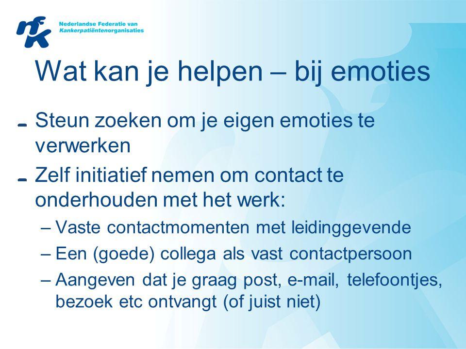 Wat kan je helpen – bij emoties Steun zoeken om je eigen emoties te verwerken Zelf initiatief nemen om contact te onderhouden met het werk: –Vaste con