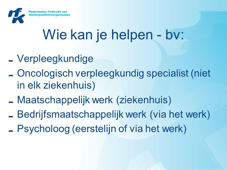 Wie kan je helpen - bv: Verpleegkundige Oncologisch verpleegkundig specialist (niet in elk ziekenhuis) Maatschappelijk werk (ziekenhuis) Bedrijfsmaats