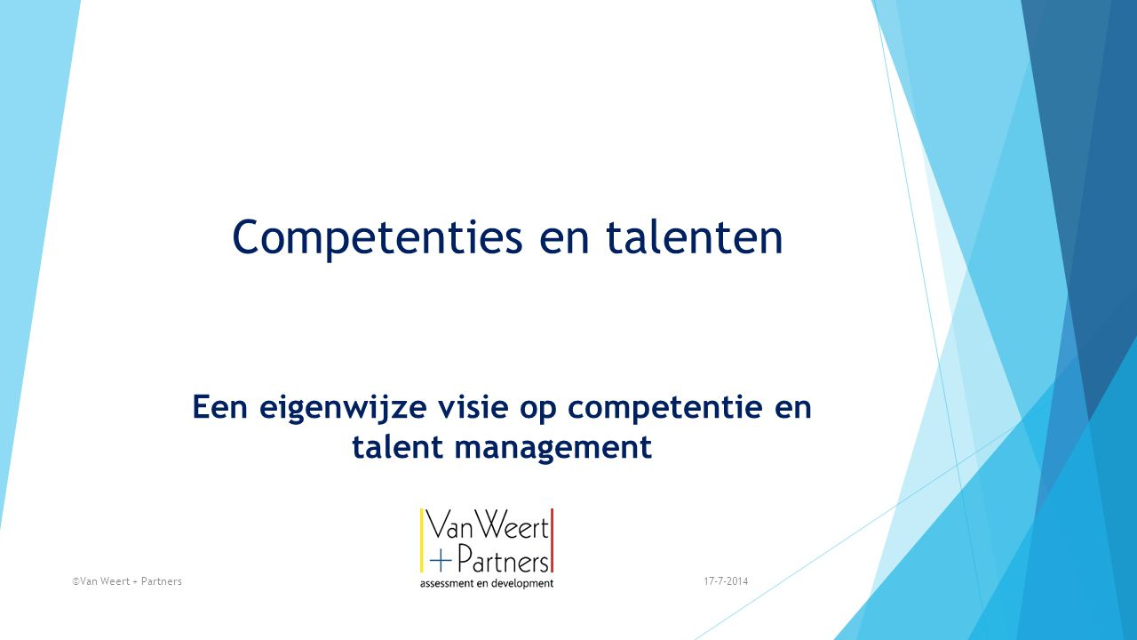 Competenties en talenten Een eigenwijze visie op competentie en talent management 17-7-2014©Van Weert + Partners