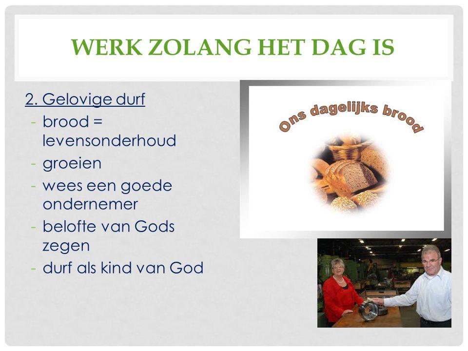 WERK ZOLANG HET DAG IS 2. Gelovige durf -brood = levensonderhoud -groeien -wees een goede ondernemer -belofte van Gods zegen -durf als kind van God