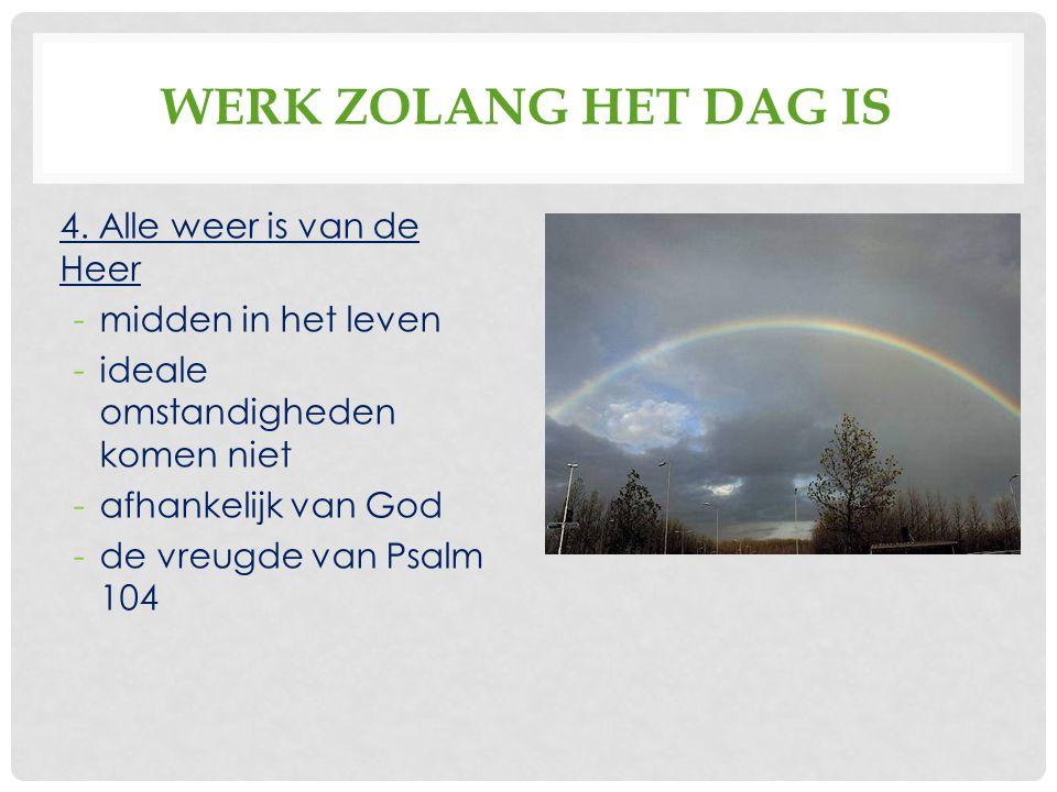 WERK ZOLANG HET DAG IS 4. Alle weer is van de Heer -midden in het leven -ideale omstandigheden komen niet -afhankelijk van God -de vreugde van Psalm 1