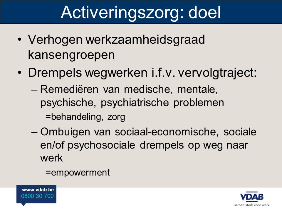 www.vdab.be 0800 30 700 Activeringszorg: doel Verhogen werkzaamheidsgraad kansengroepen Drempels wegwerken i.f.v. vervolgtraject: –Remediëren van medi