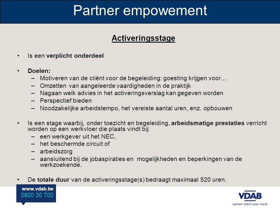 www.vdab.be 0800 30 700 Partner empowement Activeringsstage Is een verplicht onderdeel Doelen: –Motiveren van de cliënt voor de begeleiding: goesting