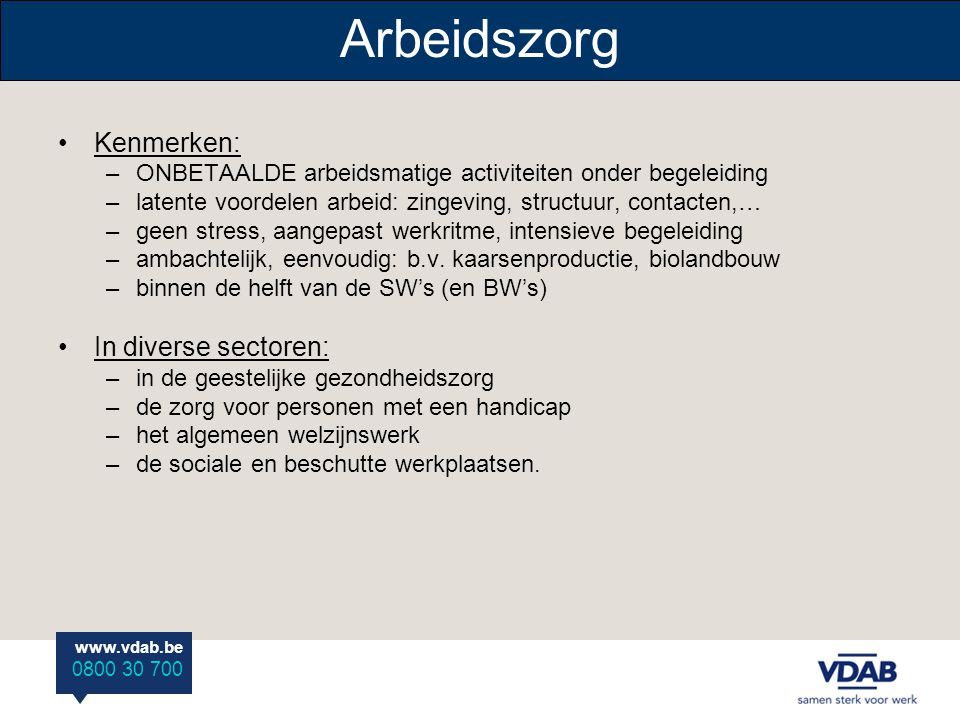 www.vdab.be 0800 30 700 Arbeidszorg Kenmerken: –ONBETAALDE arbeidsmatige activiteiten onder begeleiding –latente voordelen arbeid: zingeving, structuu
