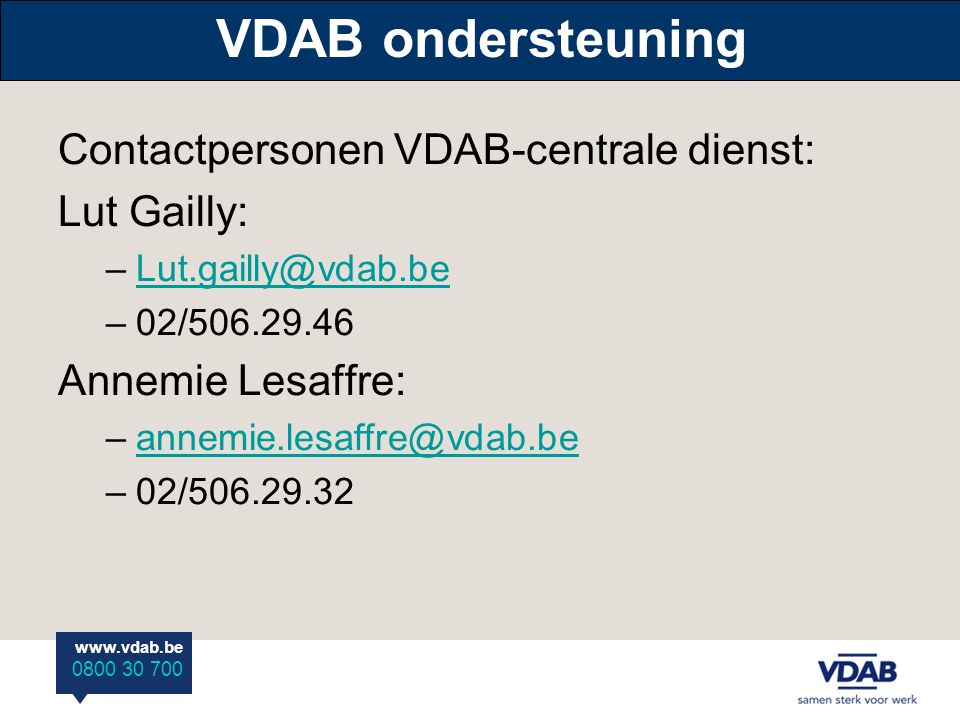 www.vdab.be 0800 30 700 VDAB ondersteuning Contactpersonen VDAB-centrale dienst: Lut Gailly: –Lut.gailly@vdab.beLut.gailly@vdab.be –02/506.29.46 Annem