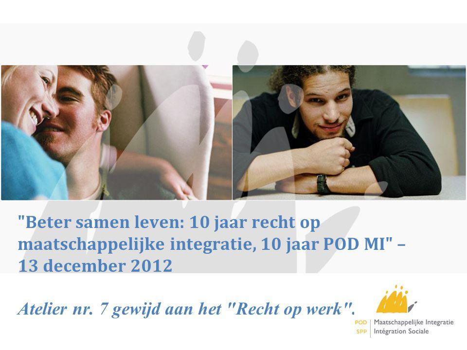 Beter samen leven: 10 jaar recht op maatschappelijke integratie, 10 jaar POD MI – 13 december 2012 Atelier nr.