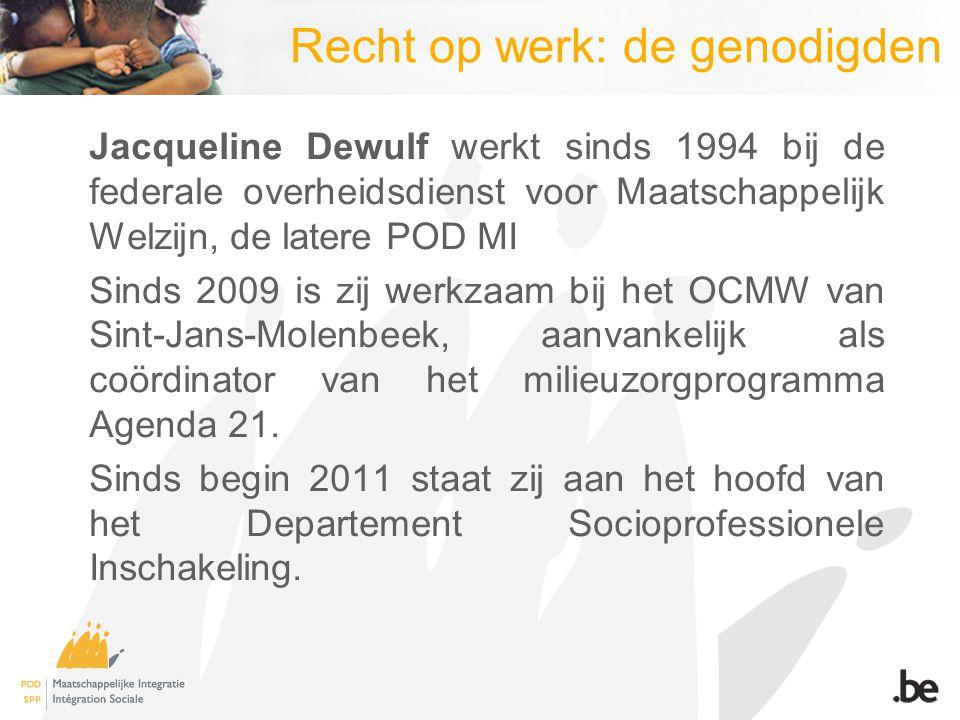 Recht op werk: de genodigden Jacqueline Dewulf werkt sinds 1994 bij de federale overheidsdienst voor Maatschappelijk Welzijn, de latere POD MI Sinds 2009 is zij werkzaam bij het OCMW van Sint-Jans-Molenbeek, aanvankelijk als coördinator van het milieuzorgprogramma Agenda 21.