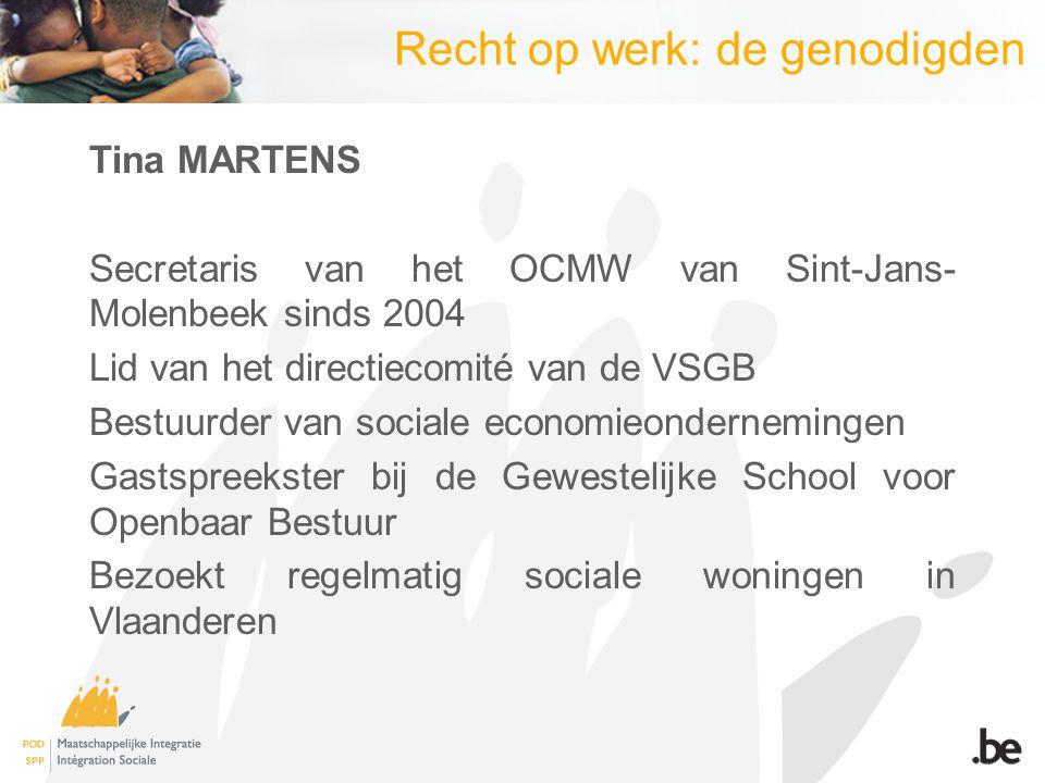 Recht op werk: de genodigden Tina MARTENS Secretaris van het OCMW van Sint-Jans- Molenbeek sinds 2004 Lid van het directiecomité van de VSGB Bestuurder van sociale economieondernemingen Gastspreekster bij de Gewestelijke School voor Openbaar Bestuur Bezoekt regelmatig sociale woningen in Vlaanderen
