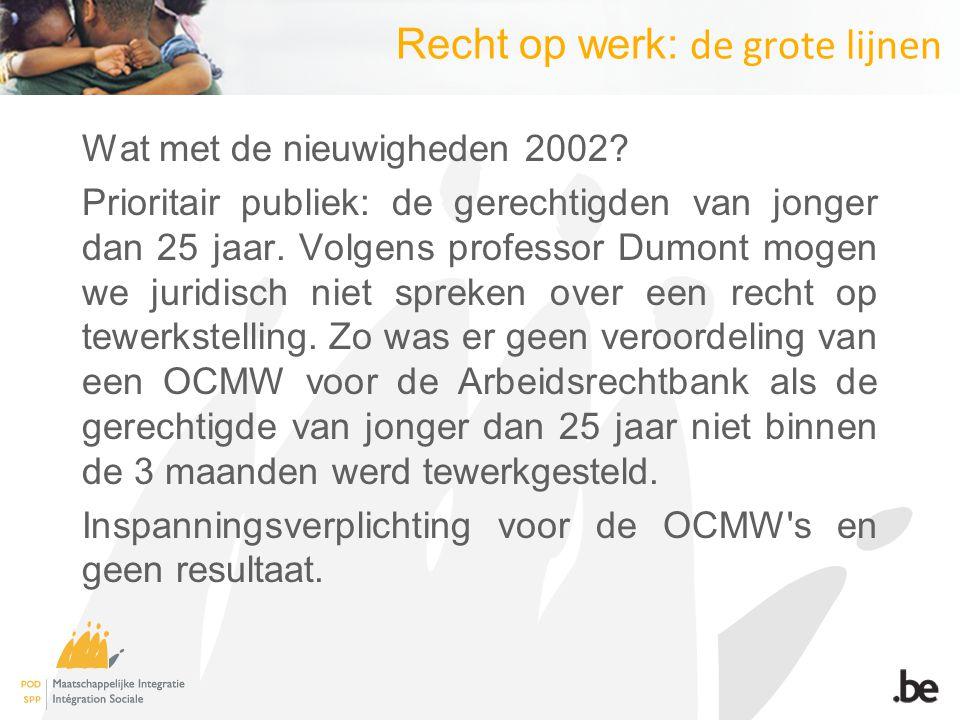 Recht op werk: de grote lijnen Wat met de nieuwigheden 2002? Prioritair publiek: de gerechtigden van jonger dan 25 jaar. Volgens professor Dumont moge
