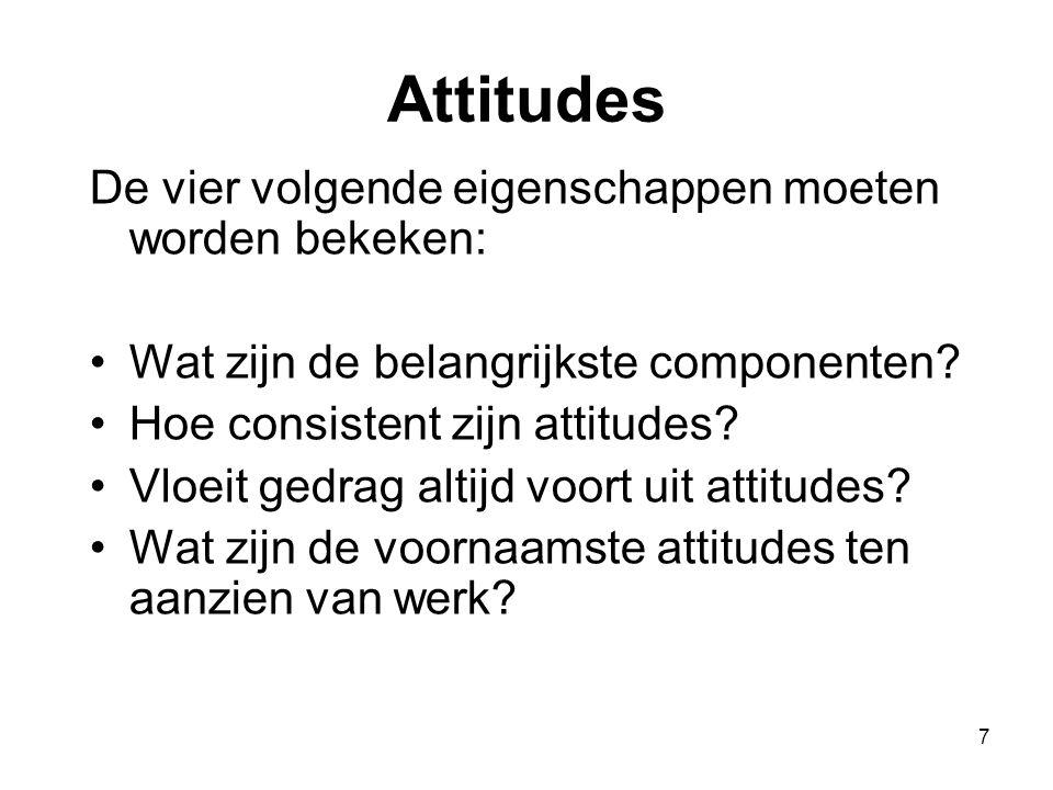 7 Attitudes De vier volgende eigenschappen moeten worden bekeken: Wat zijn de belangrijkste componenten? Hoe consistent zijn attitudes? Vloeit gedrag