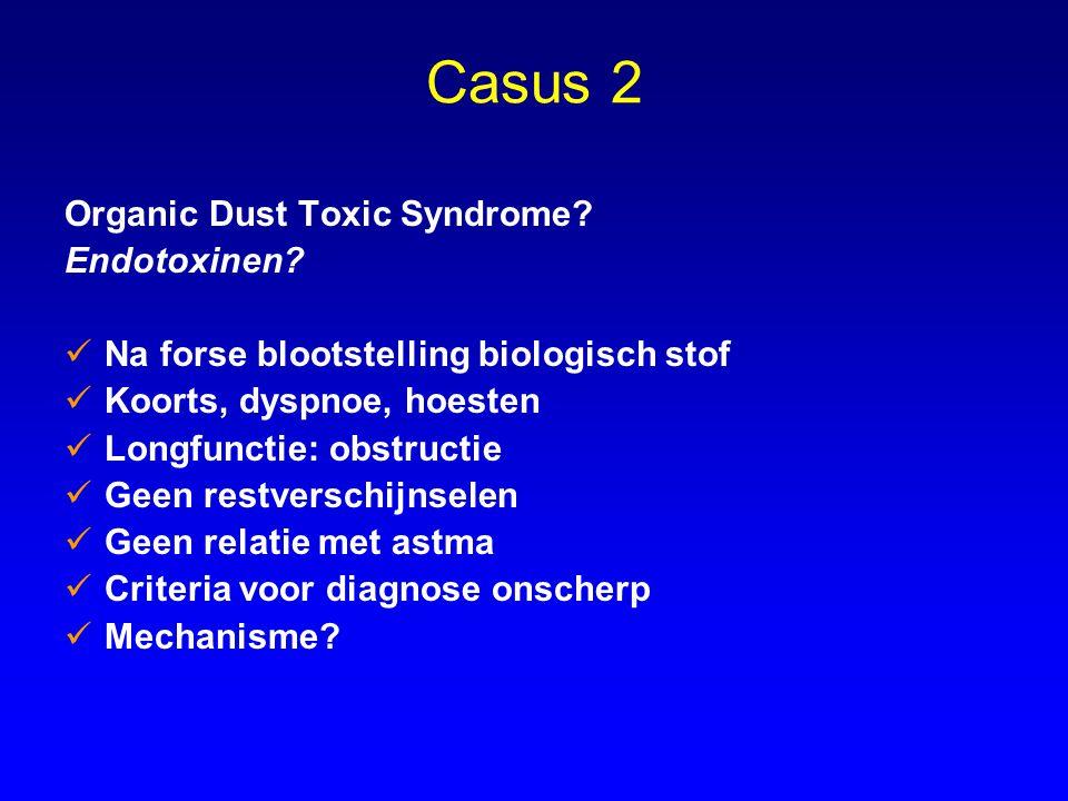 Casus 2 Organic Dust Toxic Syndrome? Endotoxinen? Na forse blootstelling biologisch stof Koorts, dyspnoe, hoesten Longfunctie: obstructie Geen restver