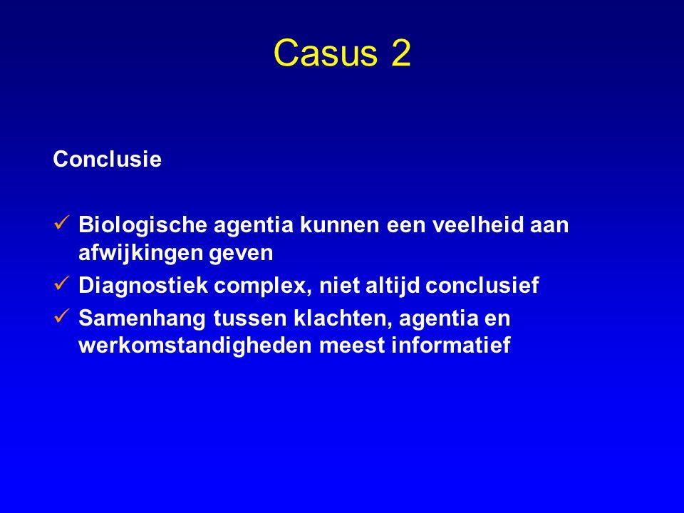 Casus 2 Conclusie Biologische agentia kunnen een veelheid aan afwijkingen geven Diagnostiek complex, niet altijd conclusief Samenhang tussen klachten,