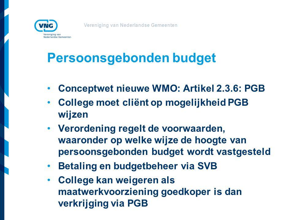 Vereniging van Nederlandse Gemeenten Persoonsgebonden budget Conceptwet nieuwe WMO: Artikel 2.3.6: PGB College moet cliënt op mogelijkheid PGB wijzen Verordening regelt de voorwaarden, waaronder op welke wijze de hoogte van persoonsgebonden budget wordt vastgesteld Betaling en budgetbeheer via SVB College kan weigeren als maatwerkvoorziening goedkoper is dan verkrijging via PGB