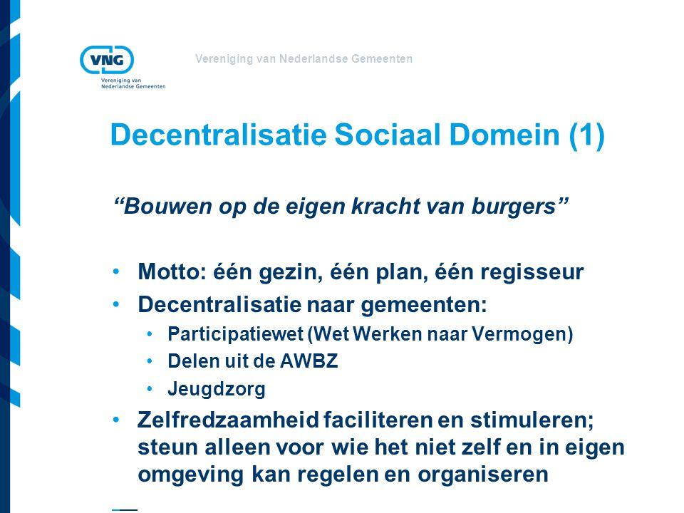 Vereniging van Nederlandse Gemeenten Decentralisatie Sociaal Domein (1) Bouwen op de eigen kracht van burgers Motto: één gezin, één plan, één regisseur Decentralisatie naar gemeenten: Participatiewet (Wet Werken naar Vermogen) Delen uit de AWBZ Jeugdzorg Zelfredzaamheid faciliteren en stimuleren; steun alleen voor wie het niet zelf en in eigen omgeving kan regelen en organiseren