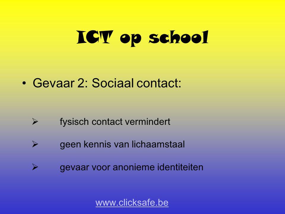 ICT op school Gevaar 2: Sociaal contact:  fysisch contact vermindert  geen kennis van lichaamstaal  gevaar voor anonieme identiteiten www.clicksafe.be