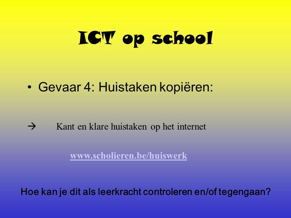 ICT op school Gevaar 4: Huistaken kopiëren:  Kant en klare huistaken op het internet www.scholieren.be/huiswerk Hoe kan je dit als leerkracht controleren en/of tegengaan