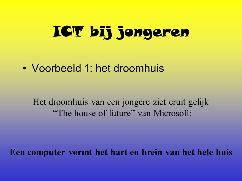 ICT bij jongeren Voorbeeld 1: het droomhuis Het droomhuis van een jongere ziet eruit gelijk The house of future van Microsoft: Een computer vormt het hart en brein van het hele huis